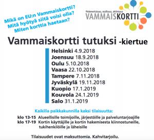 Vammaiskortti tutuksi -kiertue käy näillä paikkakunnilla: - Helsinki 4.9.2018 - Joensuu 18.9.2018 - Oulu 5.10.2018 - Vaasa 22.10.2018 - Tampere 7.11.2018 - Jyväskylä 19.11.2018 - Kuopio 17.1.2019 - Kouvola 24.1.2019 - Salo 31.1.2019 Kaikilla paikkakunnilla kaksi tilaisuutta: - Klo 13-15 alueellisille toimijoille, järjestöille ja palveluntarjoajille. - Klo 17-19 kortin käyttäjille ja kortin hakemisesta kiinnostuneille, tukihenkilöille ja läheisille.